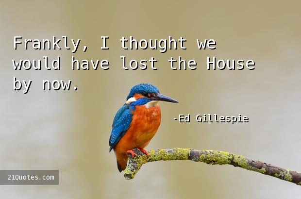 Frankly, I thought we would have lost the House by now.