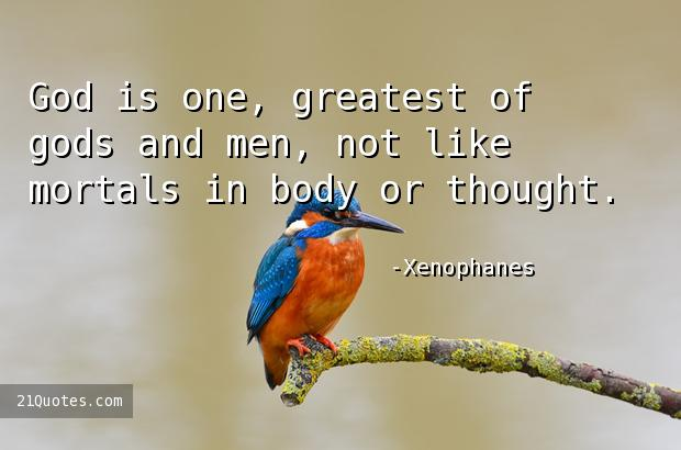 God is one, greatest of gods and men, not like mortals in body or thought.