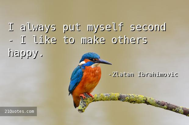 I always put myself second - I like to make others happy.