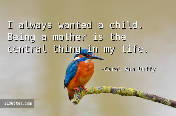 I always wanted a child. Being a mother is the central thing in my life.