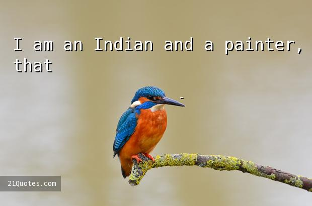 I am an Indian and a painter, that's all.