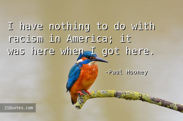 I have nothing to do with racism in America; it was here when I got here.