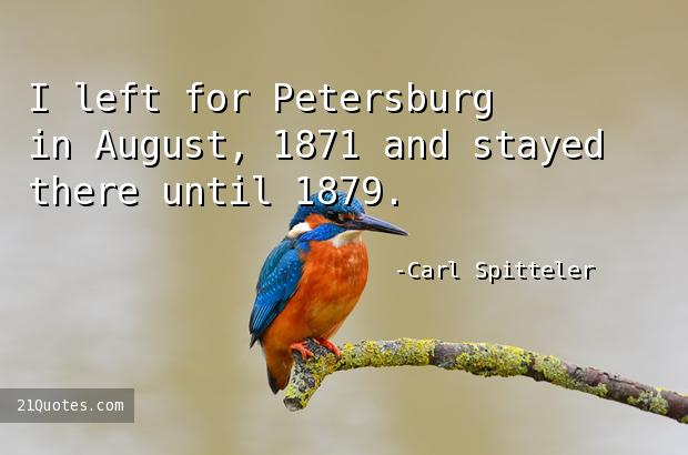 I left for Petersburg in August, 1871 and stayed there until 1879.