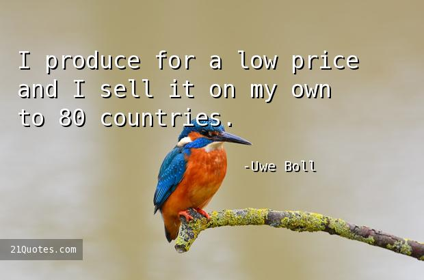 I produce for a low price and I sell it on my own to 80 countries.