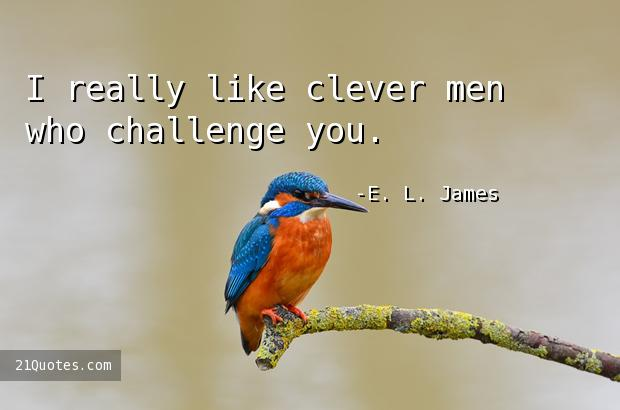 I really like clever men who challenge you.