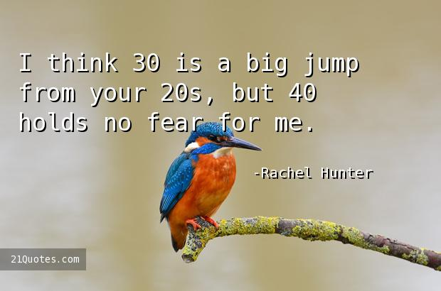 I think 30 is a big jump from your 20s, but 40 holds no fear for me.