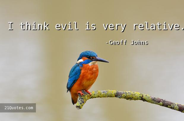 I think evil is very relative.