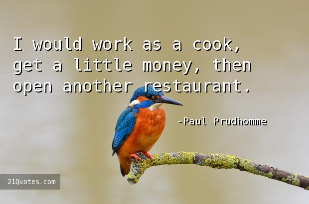 I would work as a cook, get a little money, then open another restaurant.