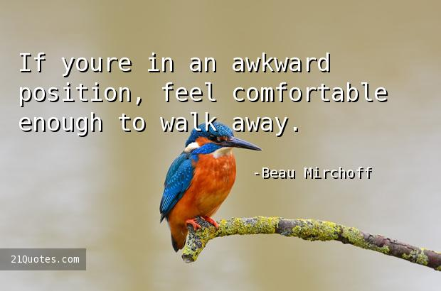 If youre in an awkward position, feel comfortable enough to walk away.