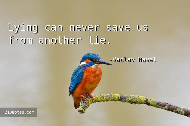 Lying can never save us from another lie.
