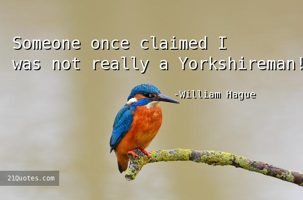 Someone once claimed I was not really a Yorkshireman!