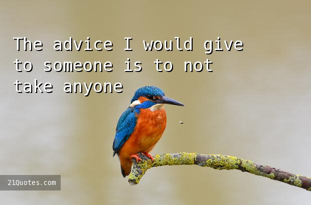 The advice I would give to someone is to not take anyone's advice.
