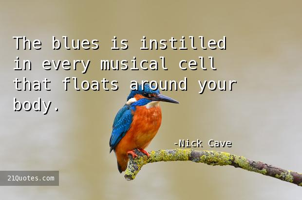 The blues is instilled in every musical cell that floats around your body.