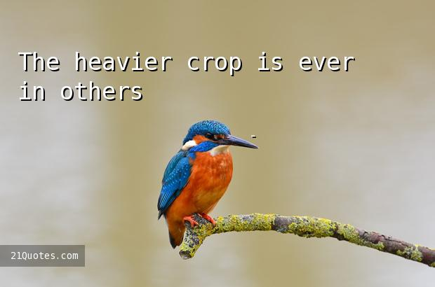 The heavier crop is ever in others' fields.