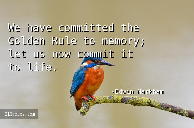 We have committed the Golden Rule to memory; let us now commit it to life.