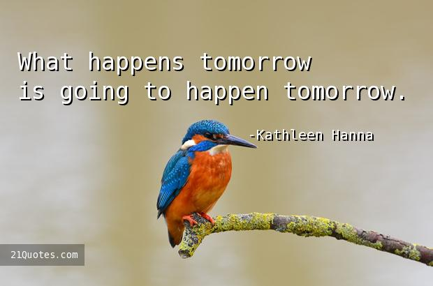 What happens tomorrow is going to happen tomorrow.