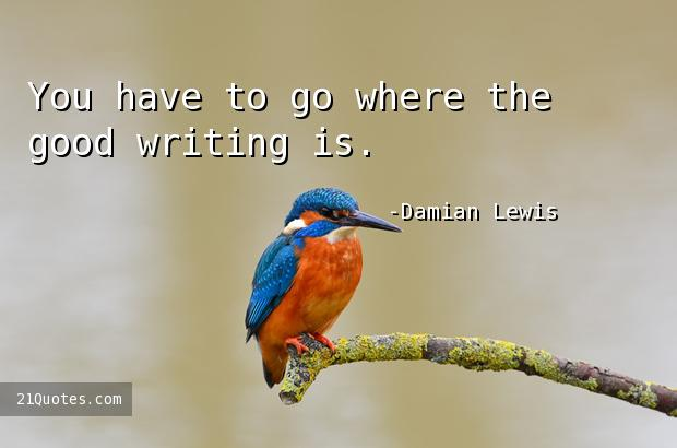 You have to go where the good writing is.