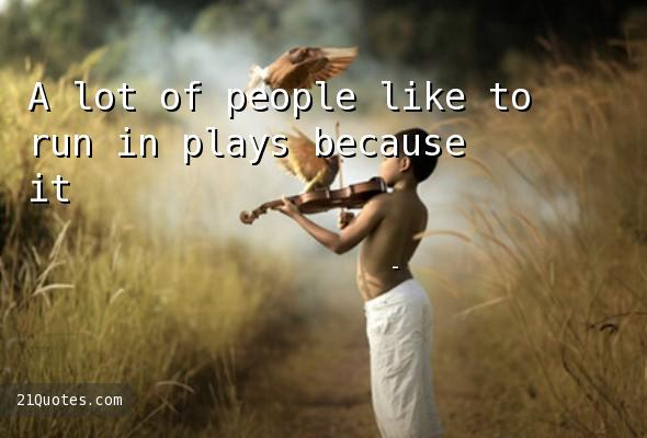 A lot of people like to run in plays because it's a nice, steady job.