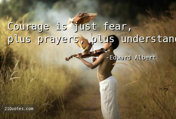 Courage is just fear, plus prayers, plus understanding.