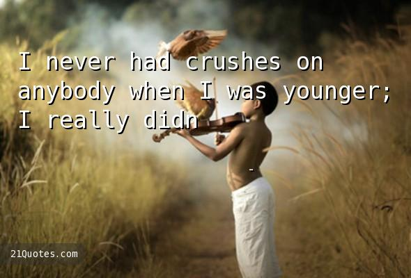 I never had crushes on anybody when I was younger; I really didn't.