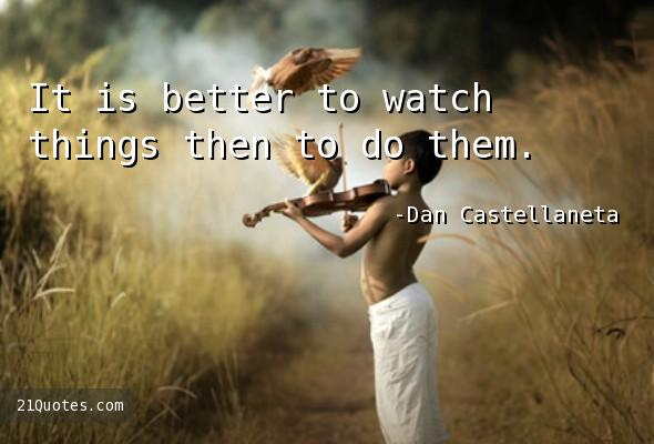 It is better to watch things then to do them.