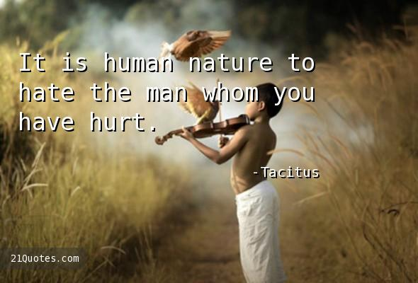 It is human nature to hate the man whom you have hurt.