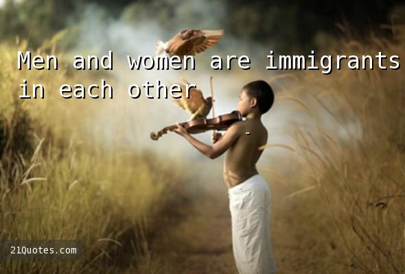 Men and women are immigrants in each other's worlds.