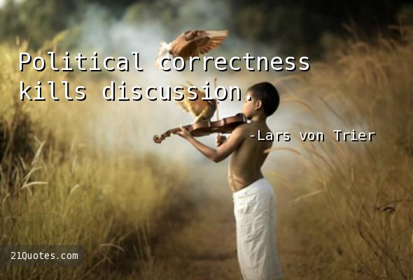 Political correctness kills discussion.