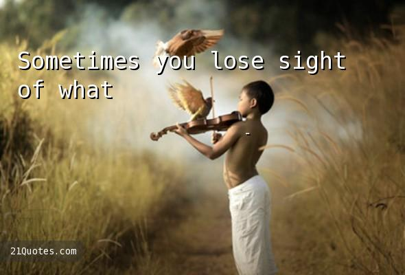 Sometimes you lose sight of what's going on around you.