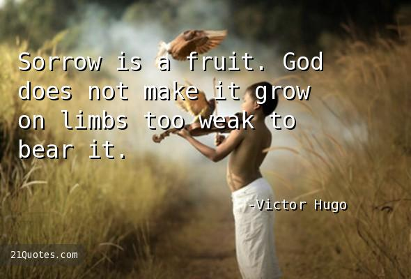 Sorrow is a fruit. God does not make it grow on limbs too weak to bear it.