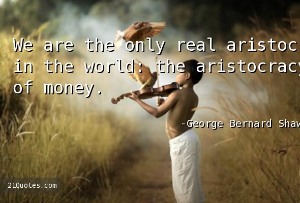 We are the only real aristocracy in the world: the aristocracy of money.