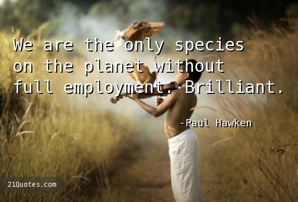 We are the only species on the planet without full employment. Brilliant.