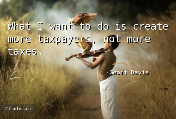 What I want to do is create more taxpayers, not more taxes.