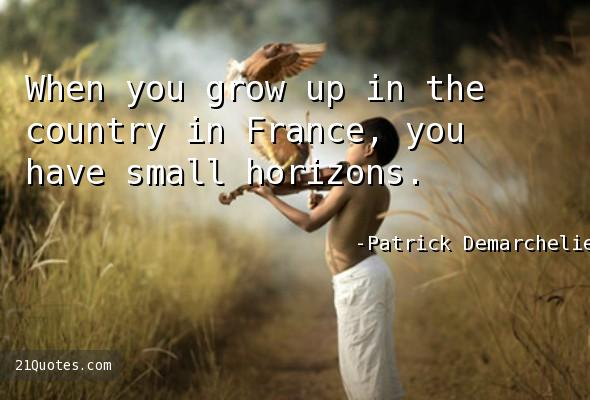 When you grow up in the country in France, you have small horizons.