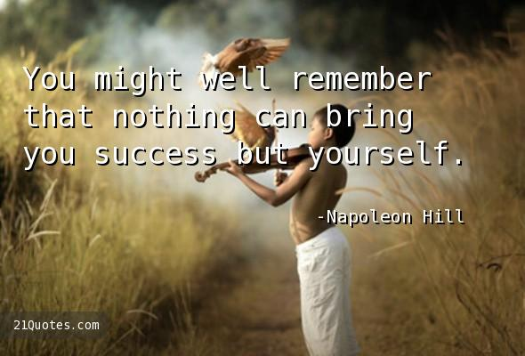 You might well remember that nothing can bring you success but yourself.
