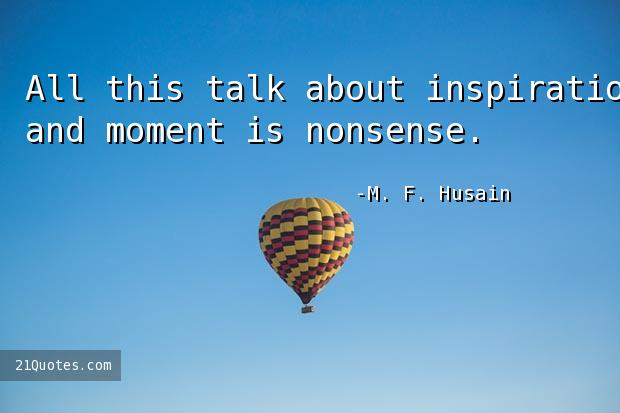 All this talk about inspiration and moment is nonsense.