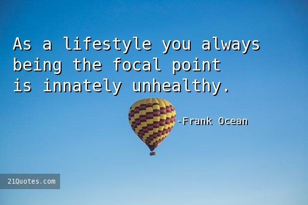 As a lifestyle you always being the focal point is innately unhealthy.