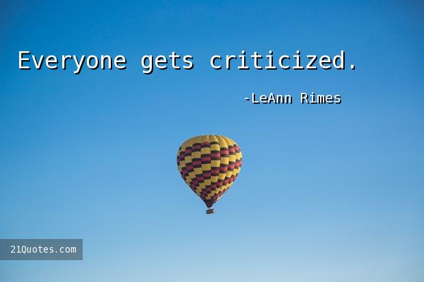 Everyone gets criticized.