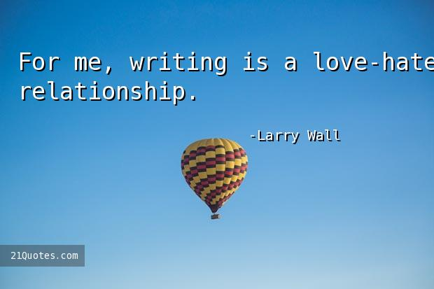 For me, writing is a love-hate relationship.