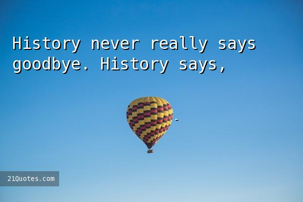 History never really says goodbye. History says, 'See you later.'