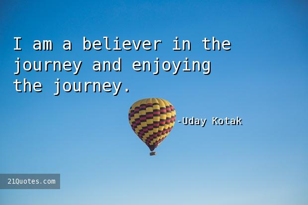 I am a believer in the journey and enjoying the journey.