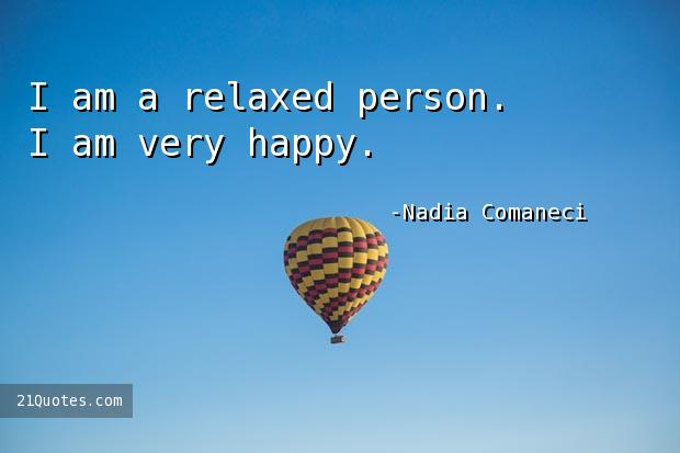 I am a relaxed person. I am very happy.