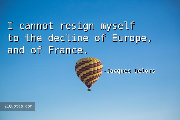 I cannot resign myself to the decline of Europe, and of France.