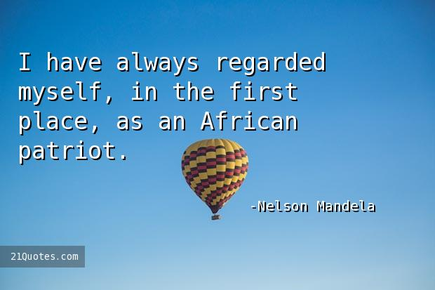 I have always regarded myself, in the first place, as an African patriot.
