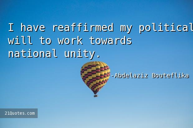 I have reaffirmed my political will to work towards national unity.