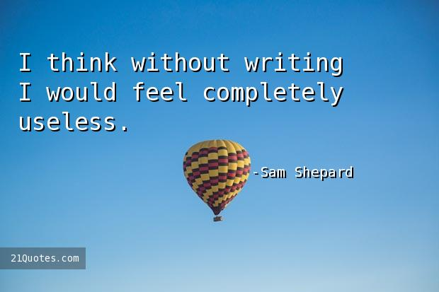 I think without writing I would feel completely useless.