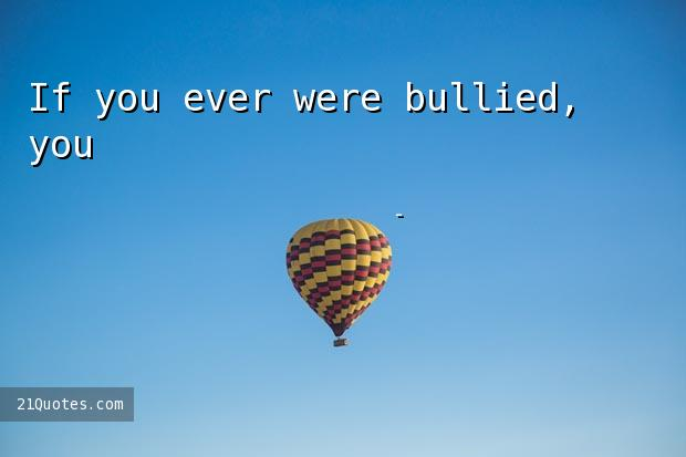 If you ever were bullied, you'll always remember that feeling.