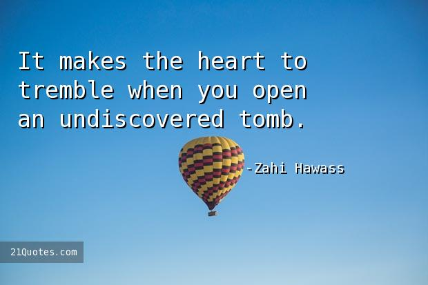 It makes the heart to tremble when you open an undiscovered tomb.
