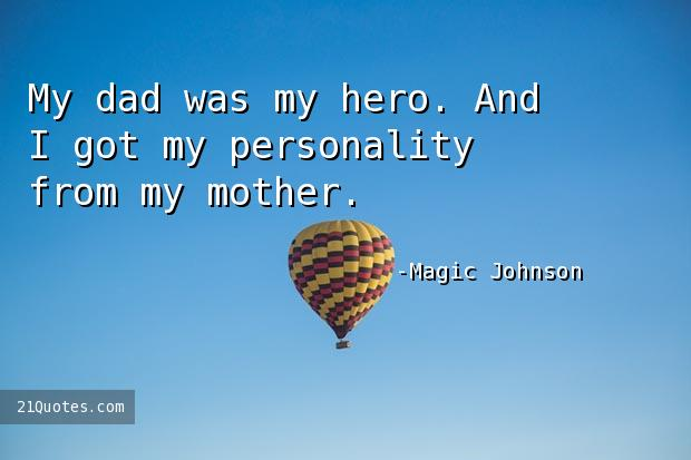My dad was my hero. And I got my personality from my mother.