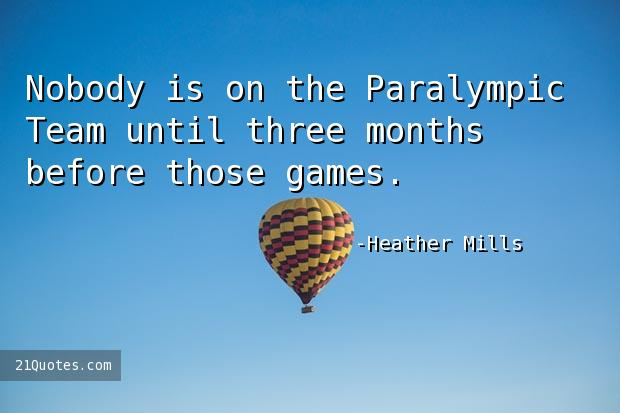 Nobody is on the Paralympic Team until three months before those games.